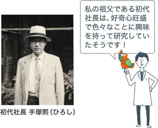 初代社長 手塚熙(ひろし)私の祖父である初代社長は、好奇心旺盛で色々なことに興味を持って研究していたそうです!