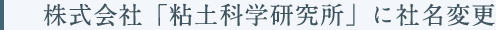 株式会社「粘土科学研究所」に社名変更