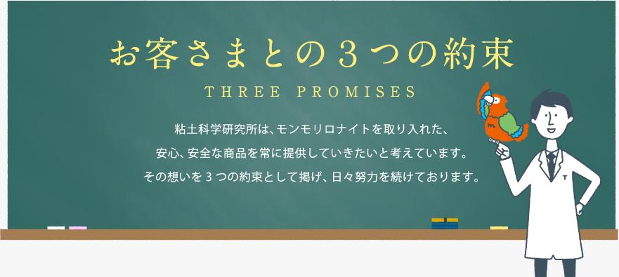 【お客さまとの3つの約束 THREE OF PROMISE】粘土科学研究所は、モンモリロナイトを取り入れた、安心、安全な商品を常に提供していきたいと考えています。その想いを3つの約束として掲げ、日々努力を続けております。