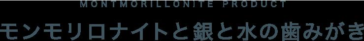MONTMORILLONITE PRODUCT モンモリロナイトと銀と水の歯みがき