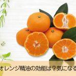 マンダリンオレンジ精油のお肌や心への効能は?気になる光毒性は?