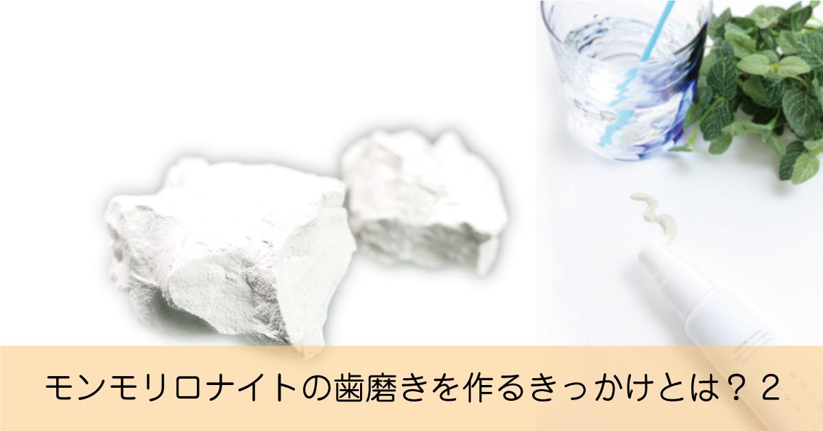泡が立たない、味がしないモンモリロナイト歯磨きはどうやってできたの?第二話
