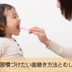 嫌がる子供に習慣づけたい歯磨きとむし歯予防の方法とは?