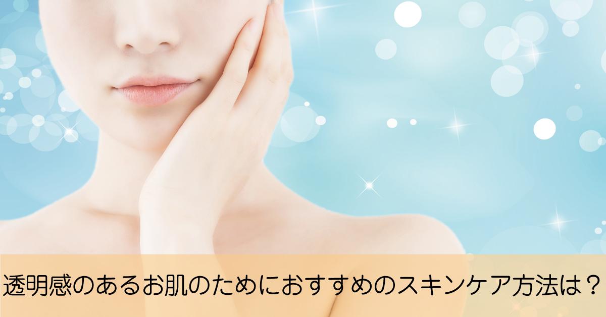 透明感あるお肌のためにおすすめのスキンケア方法とは?