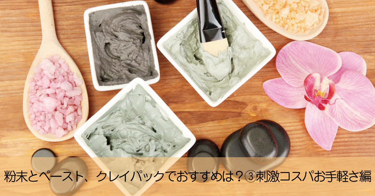 クレイパックでおすすめなのは粉末状とペースト状どちら? ③刺激、コスパ、お手軽さ編