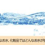 化粧品の成分表示に書かれている水はどのように作られている?