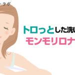 モンモリロナイト洗顔のトロっとした洗い上がりのメリットとは?