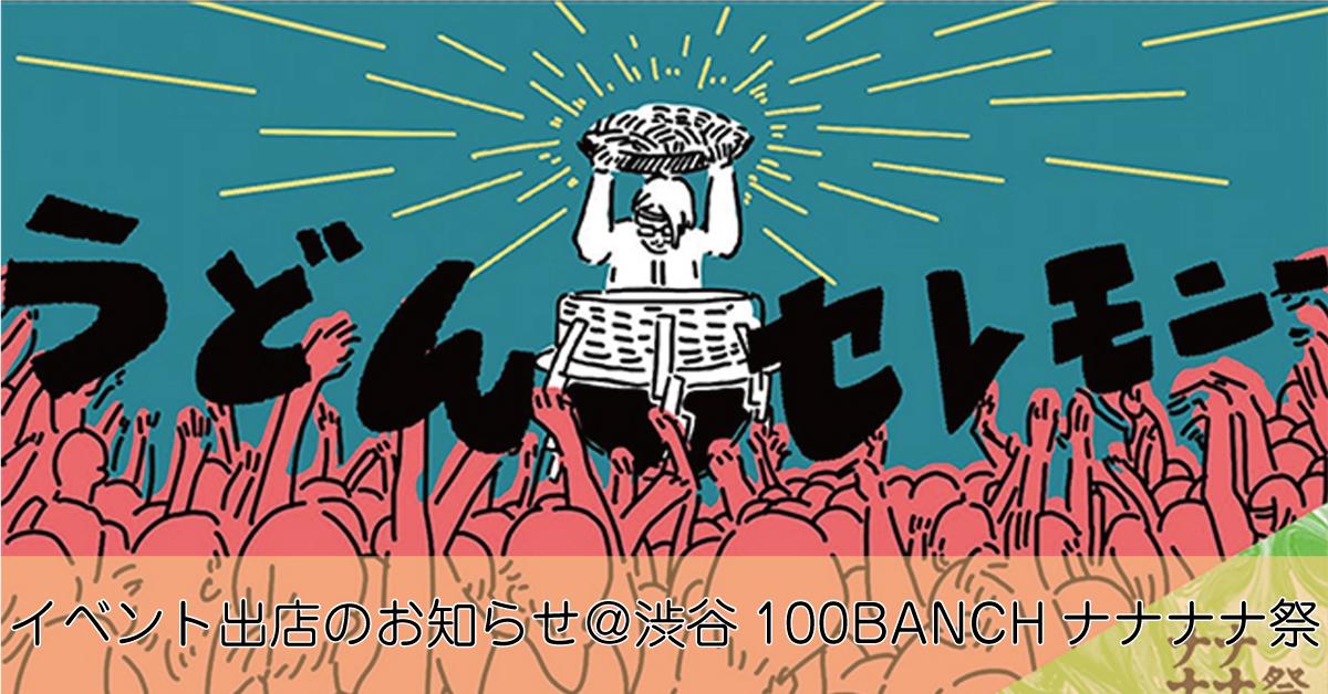 【7月7日・8日】イベント出店のお知らせ@渋谷100BANCHナナナナ祭