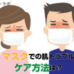マスクによるニキビや肌荒れなどの肌トラブルにおすすめのケア方法とは?
