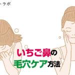 いちご鼻で詰まった毛穴ケアにおすすめの洗顔方法とは?