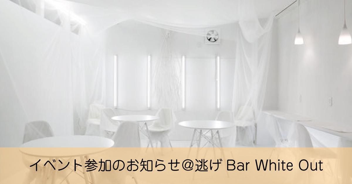 【3月14日】イベント参加のお知らせ@逃げBar White Out「White Out Festival」
